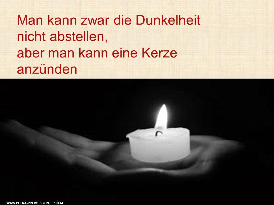 Man kann zwar die Dunkelheit nicht abstellen, aber man kann eine Kerze anzünden WWW.PETRA-PREIMESBERGER.COM