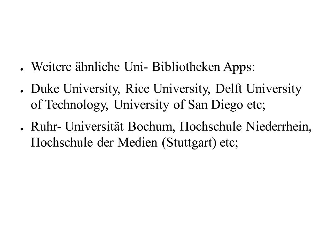 ● Weitere ähnliche Uni- Bibliotheken Apps: ● Duke University, Rice University, Delft University of Technology, University of San Diego etc; ● Ruhr- Un