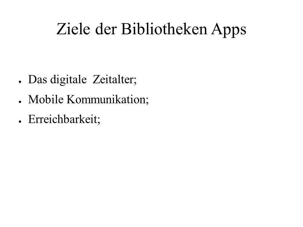 Ziele der Bibliotheken Apps ● Das digitale Zeitalter; ● Mobile Kommunikation; ● Erreichbarkeit;