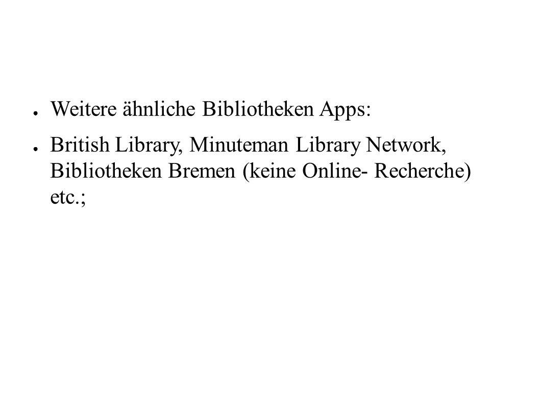 ● Weitere ähnliche Bibliotheken Apps: ● British Library, Minuteman Library Network, Bibliotheken Bremen (keine Online- Recherche) etc.;
