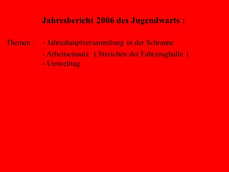 Jahresbericht des Jugendwarts : Themen : - Jahreshauptversammlung in der Schranne - Arbeitseinsatz ( Streichen der Fahrzeughalle ) - Umwelttag - Floriansfest - Jugendflamme Stufe I - Ferienprogramm - US Feuerwehr Katterbach - Jugendleistungsprüfung