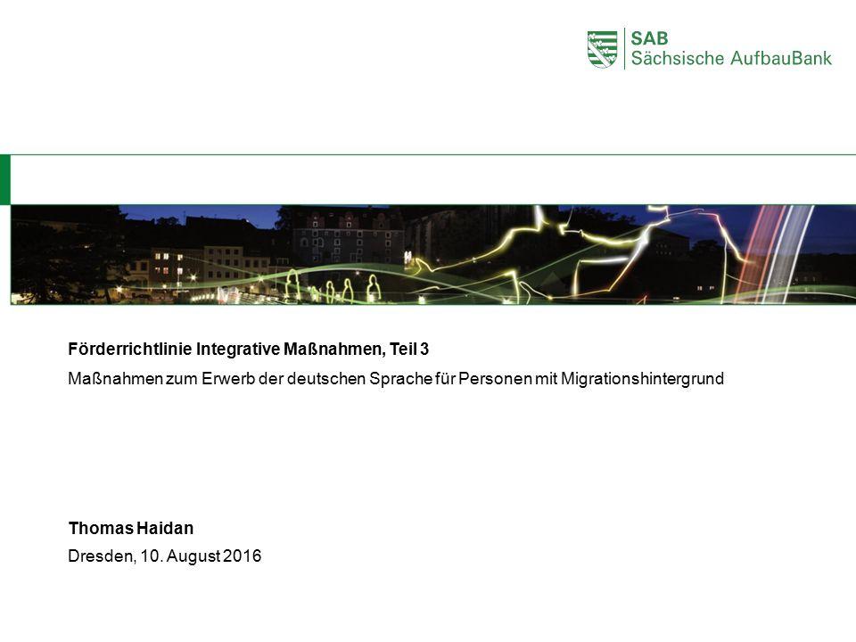 Dresden, 10. August 2016 Thomas Haidan Förderrichtlinie Integrative Maßnahmen, Teil 3 Maßnahmen zum Erwerb der deutschen Sprache für Personen mit Migr