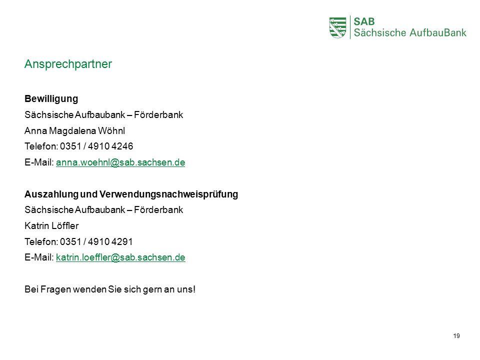 Ansprechpartner Bewilligung Sächsische Aufbaubank – Förderbank Anna Magdalena Wöhnl Telefon: 0351 / 4910 4246 E-Mail: anna.woehnl@sab.sachsen.deanna.woehnl@sab.sachsen.de Auszahlung und Verwendungsnachweisprüfung Sächsische Aufbaubank – Förderbank Katrin Löffler Telefon: 0351 / 4910 4291 E-Mail: katrin.loeffler@sab.sachsen.dekatrin.loeffler@sab.sachsen.de Bei Fragen wenden Sie sich gern an uns.