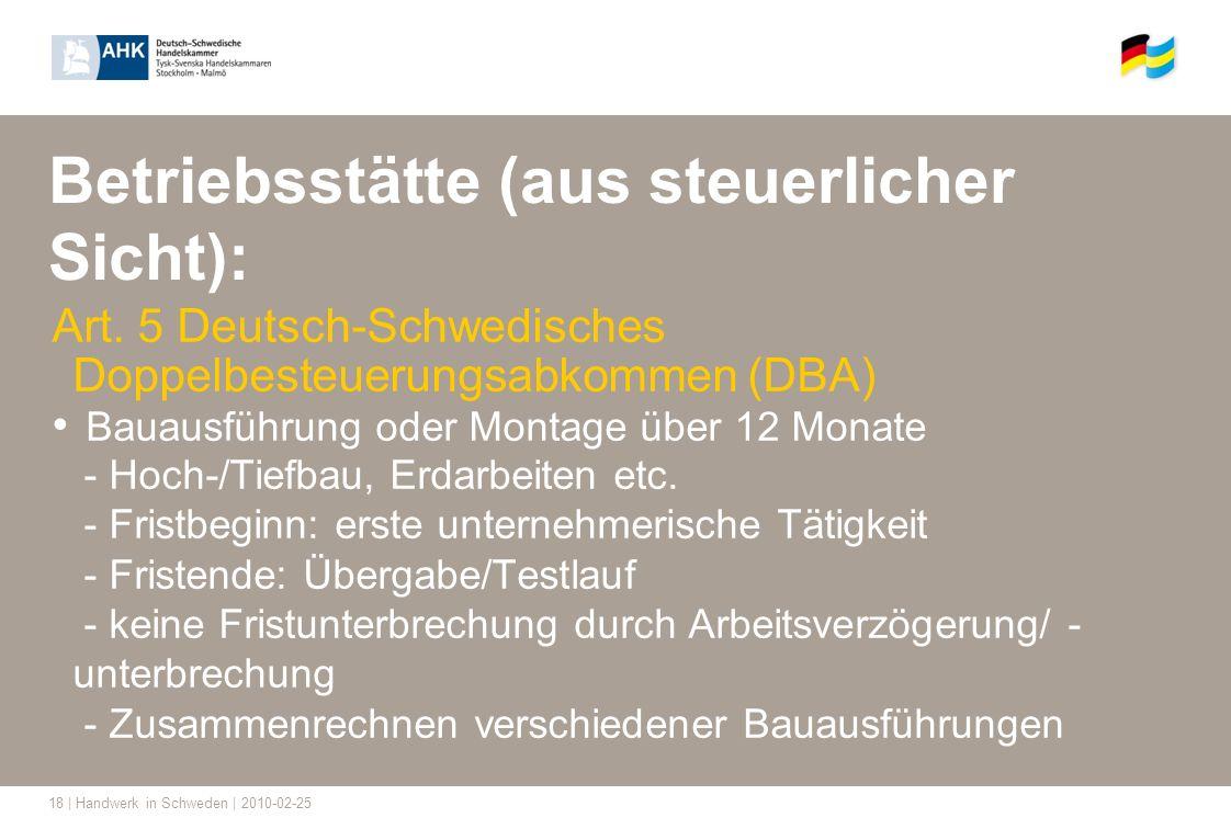 18 | Handwerk in Schweden | 2010-02-25 Betriebsstätte (aus steuerlicher Sicht): Art. 5 Deutsch-Schwedisches Doppelbesteuerungsabkommen (DBA) Bauausfüh