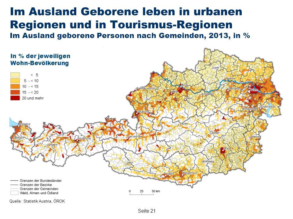 Seite 21 Im Ausland Geborene leben in urbanen Regionen und in Tourismus-Regionen Im Ausland geborene Personen nach Gemeinden, 2013, in % Quelle: Statistik Austria, ÖROK In % der jeweiligen Wohn-Bevölkerung