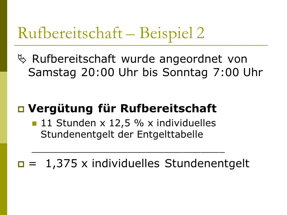Rufbereitschaft – Beispiel 2  Rufbereitschaft wurde angeordnet von Samstag 20:00 Uhr bis Sonntag 7:00 Uhr  Vergütung für Rufbereitschaft 11 Stunden