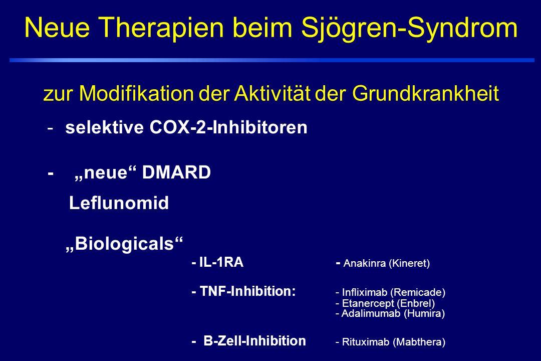 """Neue Therapien beim Sjögren-Syndrom zur Modifikation der Aktivität der Grundkrankheit -selektive COX-2-Inhibitoren - """"neue DMARD Leflunomid """"Biologicals - IL-1RA - Anakinra (Kineret) - TNF-Inhibition: - Infliximab (Remicade) - Etanercept (Enbrel) - Adalimumab (Humira) - B-Zell-Inhibition - Rituximab (Mabthera)"""