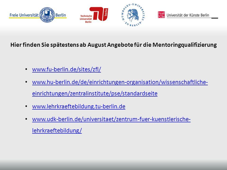 www.fu-berlin.de/sites/zfl/ www.hu-berlin.de/de/einrichtungen-organisation/wissenschaftliche- einrichtungen/zentralinstitute/pse/standardseite www.hu-berlin.de/de/einrichtungen-organisation/wissenschaftliche- einrichtungen/zentralinstitute/pse/standardseite www.lehrkraeftebildung.tu-berlin.de www.udk-berlin.de/universitaet/zentrum-fuer-kuenstlerische- lehrkraeftebildung/ www.udk-berlin.de/universitaet/zentrum-fuer-kuenstlerische- lehrkraeftebildung/ Hier finden Sie spätestens ab August Angebote für die Mentoringqualifizierung