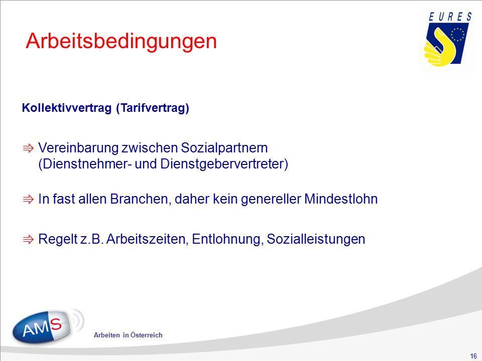 16 Arbeiten in Österreich Arbeitsbedingungen Kollektivvertrag (Tarifvertrag) ⇛ Vereinbarung zwischen Sozialpartnern (Dienstnehmer- und Dienstgebervertreter) ⇛ In fast allen Branchen, daher kein genereller Mindestlohn ⇛ Regelt z.B.