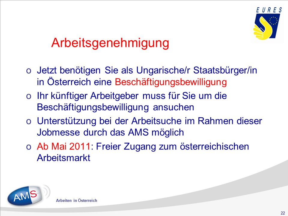 22 Arbeiten in Österreich Arbeitsgenehmigung oJetzt benötigen Sie als Ungarische/r Staatsbürger/in in Österreich eine Beschäftigungsbewilligung oIhr künftiger Arbeitgeber muss für Sie um die Beschäftigungsbewilligung ansuchen oUnterstützung bei der Arbeitsuche im Rahmen dieser Jobmesse durch das AMS möglich oAb Mai 2011: Freier Zugang zum österreichischen Arbeitsmarkt