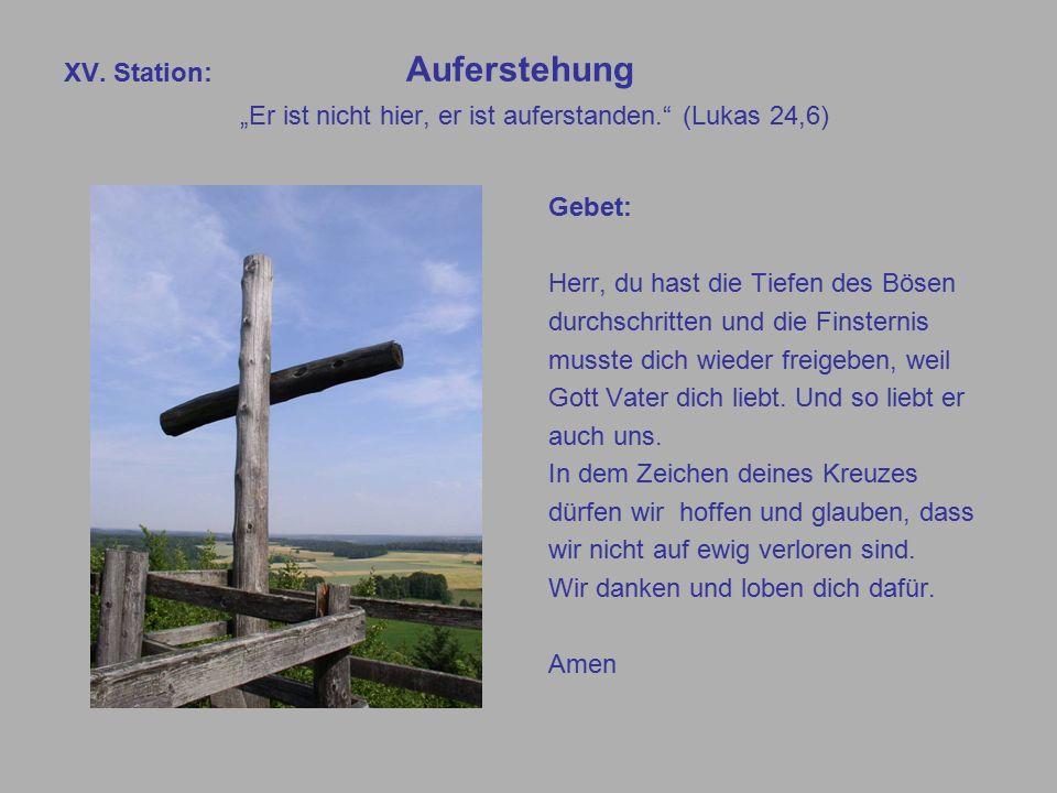 """XV. Station: Auferstehung """"Er ist nicht hier, er ist auferstanden."""" (Lukas 24,6) Gebet: Herr, du hast die Tiefen des Bösen durchschritten und die Fins"""