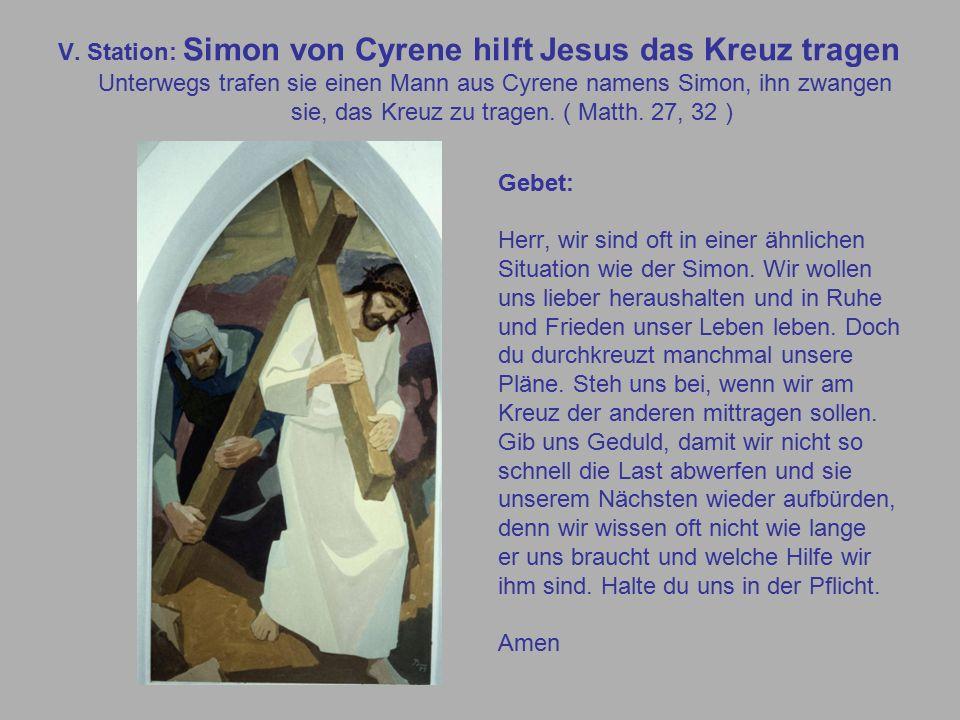 V. Station: Simon von Cyrene hilft Jesus das Kreuz tragen Unterwegs trafen sie einen Mann aus Cyrene namens Simon, ihn zwangen sie, das Kreuz zu trage