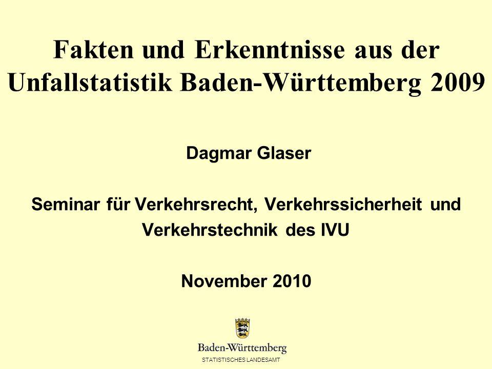 STATISTISCHES LANDESAMT Fakten und Erkenntnisse aus der Unfallstatistik Baden-Württemberg 2009 Dagmar Glaser Seminar für Verkehrsrecht, Verkehrssicherheit und Verkehrstechnik des IVU November 2010