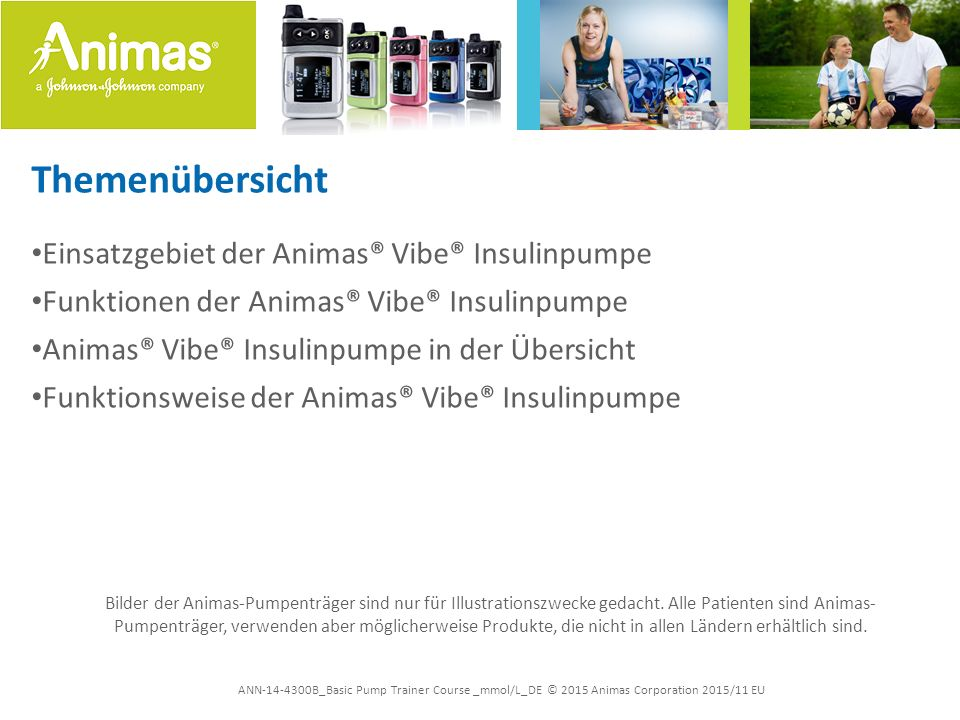 ANN-14-4300B_Basic Pump Trainer Course _mmol/L_DE © 2015 Animas Corporation 2015/11 EU Themenübersicht Einsatzgebiet der Animas® Vibe® Insulinpumpe Fu