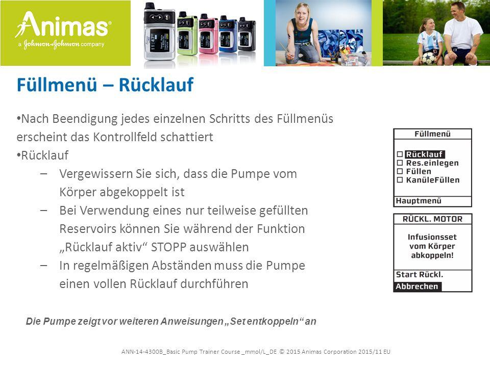 """ANN-14-4300B_Basic Pump Trainer Course _mmol/L_DE © 2015 Animas Corporation 2015/11 EU Füllmenü – Rücklauf Nach Beendigung jedes einzelnen Schritts des Füllmenüs erscheint das Kontrollfeld schattiert Rücklauf –Vergewissern Sie sich, dass die Pumpe vom Körper abgekoppelt ist –Bei Verwendung eines nur teilweise gefüllten Reservoirs können Sie während der Funktion """"Rücklauf aktiv STOPP auswählen –In regelmäßigen Abständen muss die Pumpe einen vollen Rücklauf durchführen Die Pumpe zeigt vor weiteren Anweisungen """"Set entkoppeln an"""