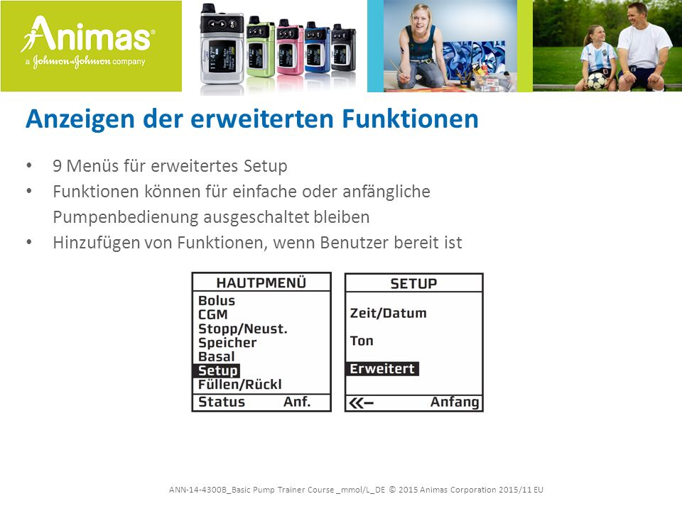 ANN-14-4300B_Basic Pump Trainer Course _mmol/L_DE © 2015 Animas Corporation 2015/11 EU Anzeigen der erweiterten Funktionen 9 Menüs für erweitertes Setup Funktionen können für einfache oder anfängliche Pumpenbedienung ausgeschaltet bleiben Hinzufügen von Funktionen, wenn Benutzer bereit ist