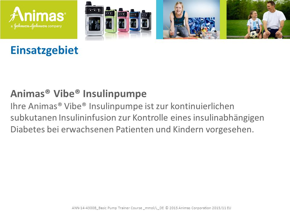 ANN-14-4300B_Basic Pump Trainer Course _mmol/L_DE © 2015 Animas Corporation 2015/11 EU Einsatzgebiet Animas® Vibe® Insulinpumpe Ihre Animas® Vibe® Ins