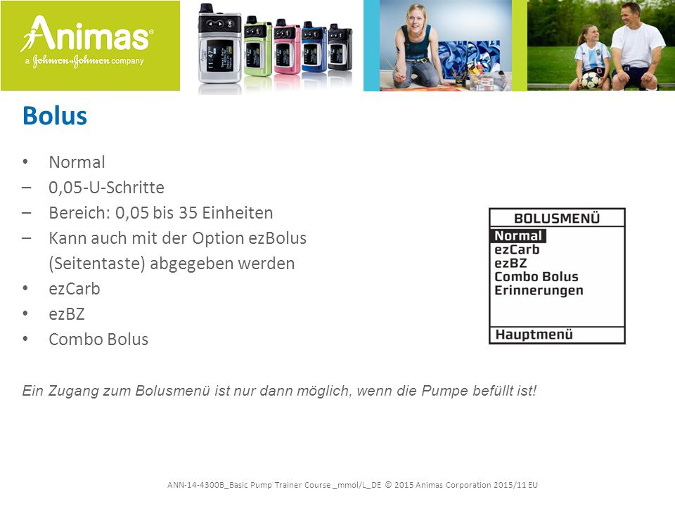 ANN-14-4300B_Basic Pump Trainer Course _mmol/L_DE © 2015 Animas Corporation 2015/11 EU Bolus Normal –0,05-U-Schritte –Bereich: 0,05 bis 35 Einheiten –