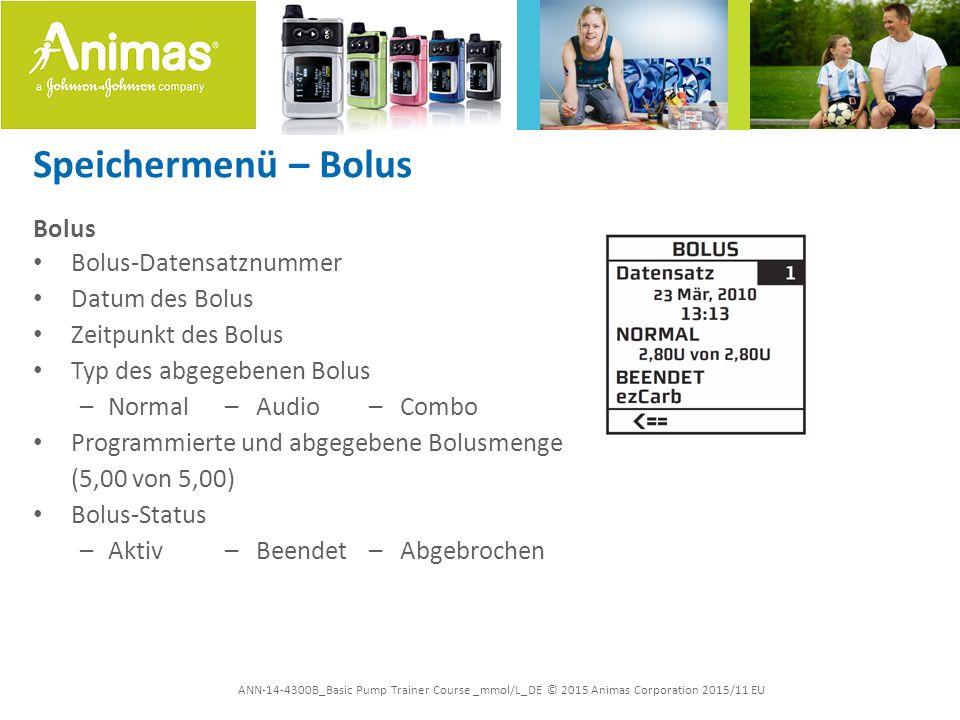 ANN-14-4300B_Basic Pump Trainer Course _mmol/L_DE © 2015 Animas Corporation 2015/11 EU Speichermenü – Bolus Bolus Bolus-Datensatznummer Datum des Bolus Zeitpunkt des Bolus Typ des abgegebenen Bolus –Normal– Audio – Combo Programmierte und abgegebene Bolusmenge (5,00 von 5,00) Bolus-Status –Aktiv – Beendet– Abgebrochen