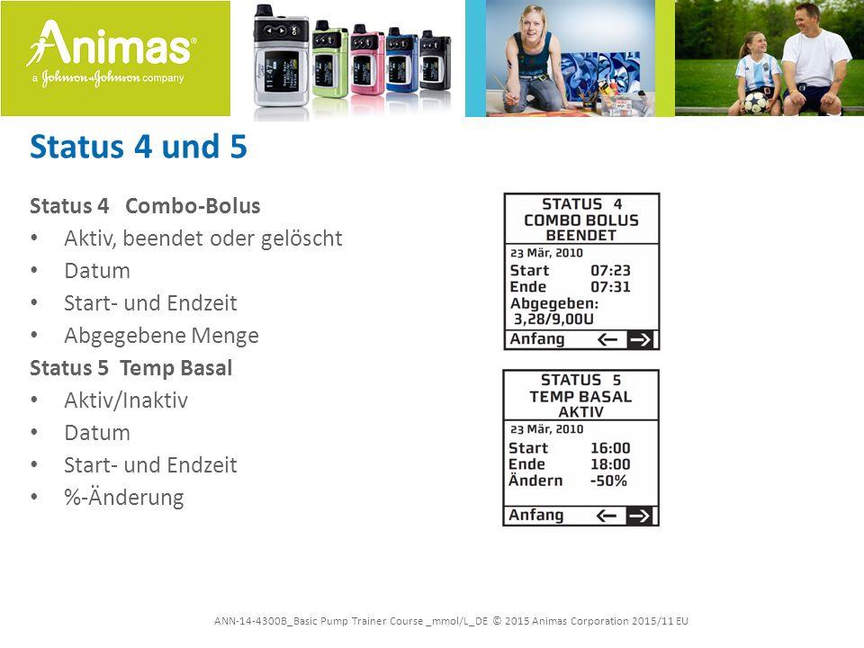 ANN-14-4300B_Basic Pump Trainer Course _mmol/L_DE © 2015 Animas Corporation 2015/11 EU Status 4 und 5 Status 4 Combo-Bolus Aktiv, beendet oder gelöscht Datum Start- und Endzeit Abgegebene Menge Status 5 Temp Basal Aktiv/Inaktiv Datum Start- und Endzeit %-Änderung