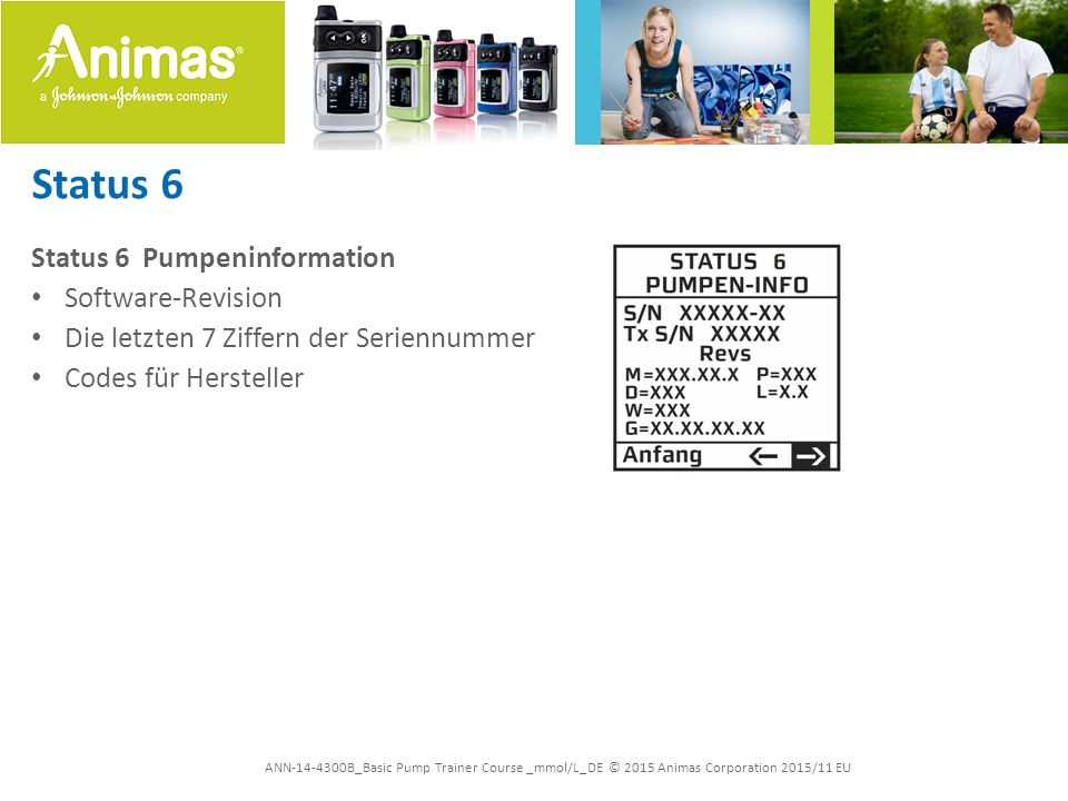 ANN-14-4300B_Basic Pump Trainer Course _mmol/L_DE © 2015 Animas Corporation 2015/11 EU Status 6 Status 6 Pumpeninformation Software-Revision Die letzten 7 Ziffern der Seriennummer Codes für Hersteller