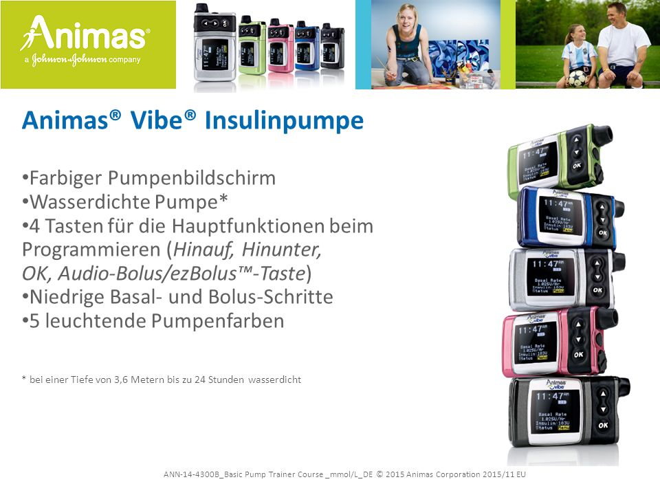 ANN-14-4300B_Basic Pump Trainer Course _mmol/L_DE © 2015 Animas Corporation 2015/11 EU Animas® Vibe® Insulinpumpe Farbiger Pumpenbildschirm Wasserdich