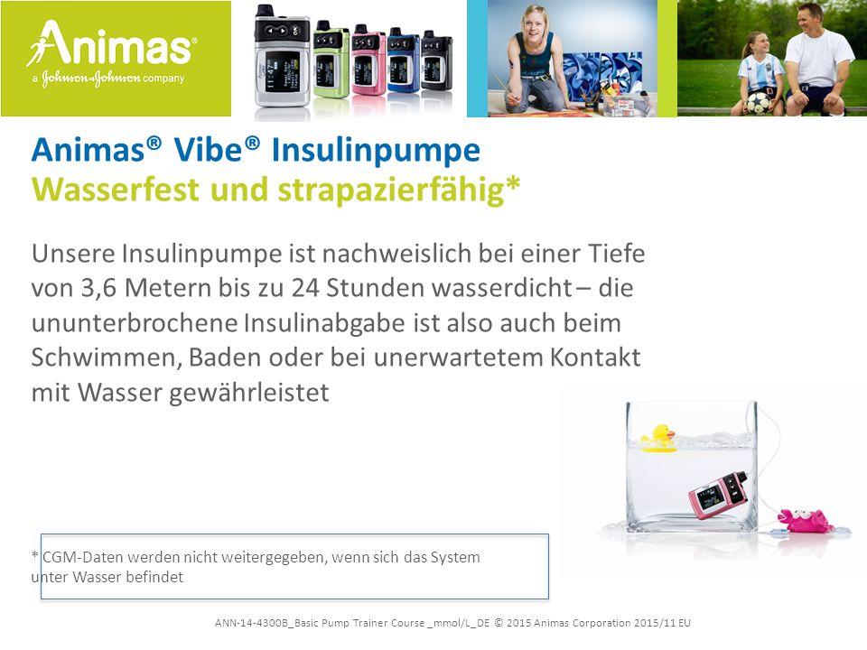 ANN-14-4300B_Basic Pump Trainer Course _mmol/L_DE © 2015 Animas Corporation 2015/11 EU Animas® Vibe® Insulinpumpe Wasserfest und strapazierfähig* Unsere Insulinpumpe ist nachweislich bei einer Tiefe von 3,6 Metern bis zu 24 Stunden wasserdicht – die ununterbrochene Insulinabgabe ist also auch beim Schwimmen, Baden oder bei unerwartetem Kontakt mit Wasser gewährleistet * CGM-Daten werden nicht weitergegeben, wenn sich das System unter Wasser befindet