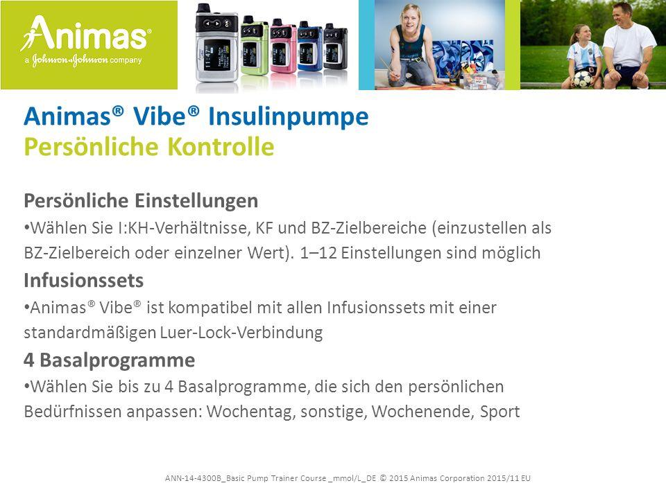 ANN-14-4300B_Basic Pump Trainer Course _mmol/L_DE © 2015 Animas Corporation 2015/11 EU Animas® Vibe® Insulinpumpe Feinabstimmung der Insulinabgabe Niedrige Basalraten ermöglichen eine fein abgestimmte Insulinabgabe: –0,025 U/h über alle Basalraten –Schritte von 0,025 Einheiten > ermöglichen eine präzise Insulindosierung bis zu 25 U/h möglich Temp Basal –Bereich: -90 % bis zu +200 % oder AUS in 10 %-Schritten –Dauer: 0,0 h bis zu 24 h in 0,5-h-Schritten