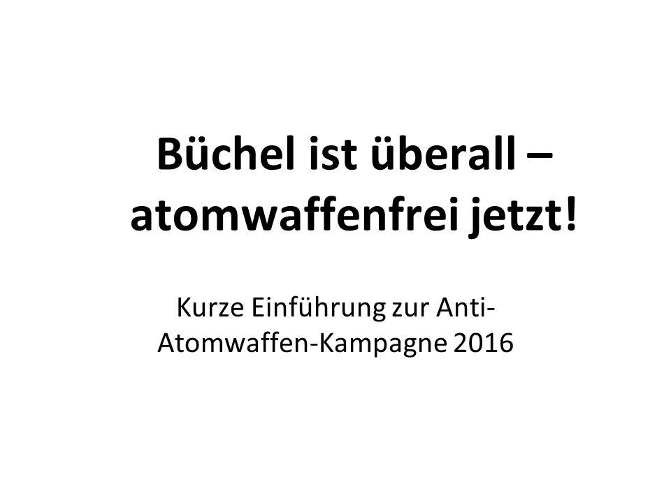 Büchel ist überall – atomwaffenfrei jetzt! Kurze Einführung zur Anti- Atomwaffen-Kampagne 2016