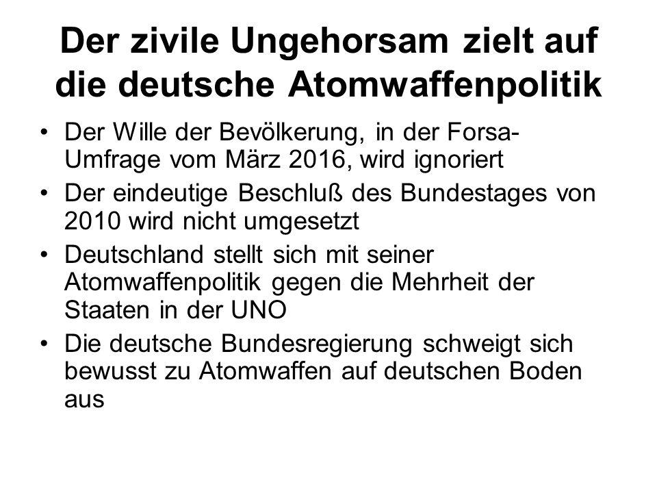 Der zivile Ungehorsam zielt auf die deutsche Atomwaffenpolitik Der Wille der Bevölkerung, in der Forsa- Umfrage vom März 2016, wird ignoriert Der eindeutige Beschluß des Bundestages von 2010 wird nicht umgesetzt Deutschland stellt sich mit seiner Atomwaffenpolitik gegen die Mehrheit der Staaten in der UNO Die deutsche Bundesregierung schweigt sich bewusst zu Atomwaffen auf deutschen Boden aus