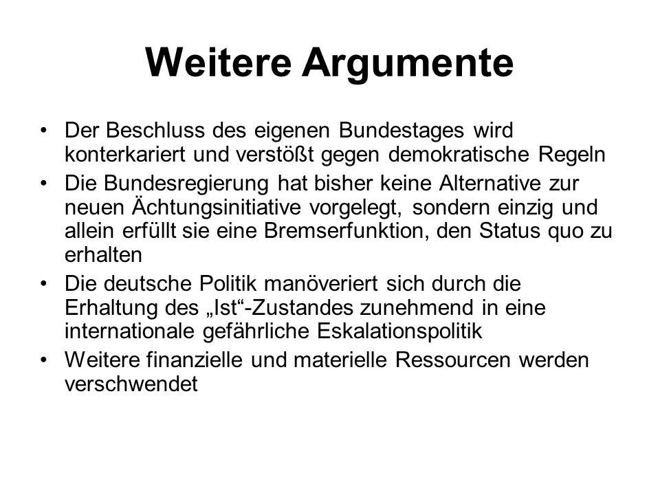 """Weitere Argumente Der Beschluss des eigenen Bundestages wird konterkariert und verstößt gegen demokratische Regeln Die Bundesregierung hat bisher keine Alternative zur neuen Ächtungsinitiative vorgelegt, sondern einzig und allein erfüllt sie eine Bremserfunktion, den Status quo zu erhalten Die deutsche Politik manöveriert sich durch die Erhaltung des """"Ist -Zustandes zunehmend in eine internationale gefährliche Eskalationspolitik Weitere finanzielle und materielle Ressourcen werden verschwendet"""