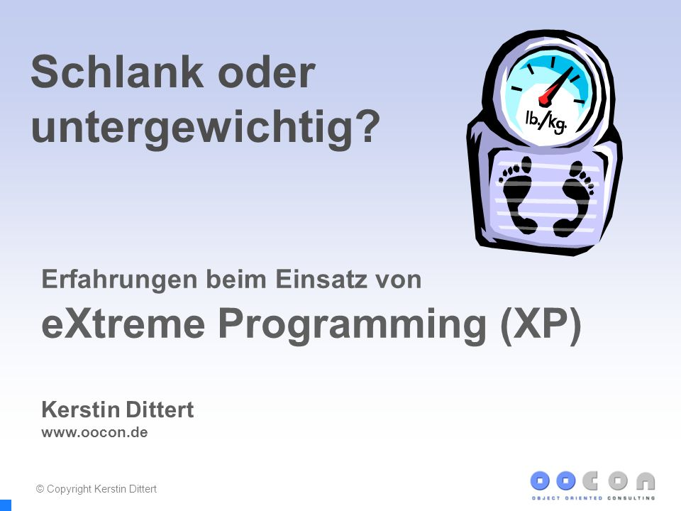 1 Schlank oder untergewichtig? Erfahrungen beim Einsatz von eXtreme Programming (XP) Kerstin Dittert www.oocon.de © Copyright Kerstin Dittert