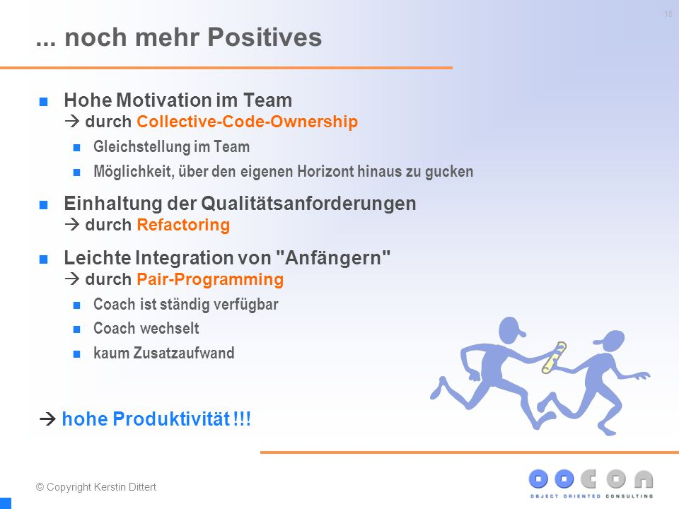 16... noch mehr Positives Hohe Motivation im Team  durch Collective-Code-Ownership Gleichstellung im Team Möglichkeit, über den eigenen Horizont hina