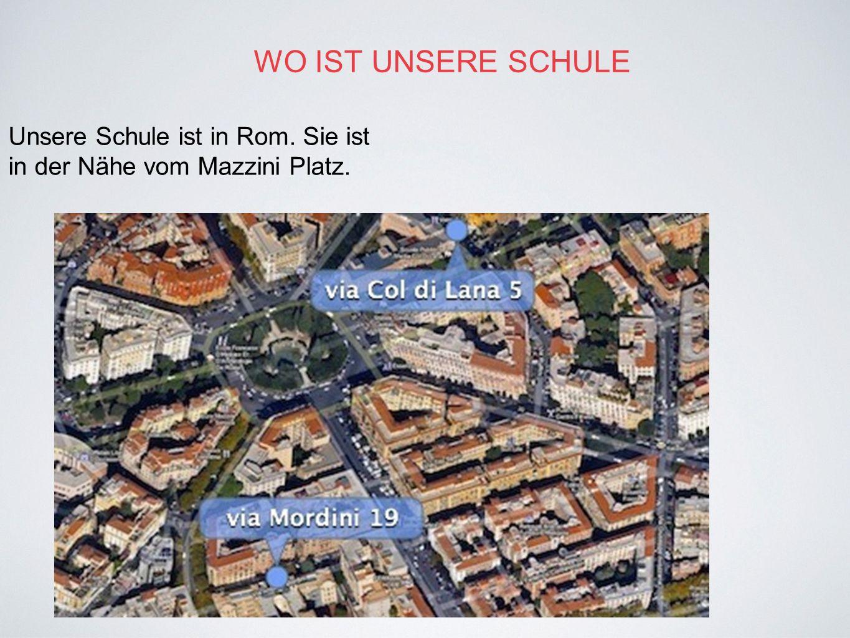 WO IST UNSERE SCHULE Unsere Schule ist in Rom. Sie ist in der Nähe vom Mazzini Platz.