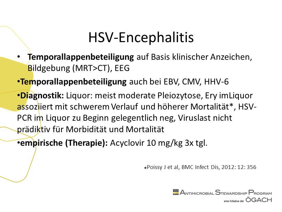 HSV-Encephalitis Temporallappenbeteiligung auf Basis klinischer Anzeichen, Bildgebung (MRT>CT), EEG Temporallappenbeteiligung auch bei EBV, CMV, HHV-6 Diagnostik: Liquor: meist moderate Pleiozytose, Ery imLiquor assoziiert mit schwerem Verlauf und höherer Mortalität*, HSV- PCR im Liquor zu Beginn gelegentlich neg, Viruslast nicht prädiktiv für Morbidität und Mortalität empirische (Therapie): Acyclovir 10 mg/kg 3x tgl.
