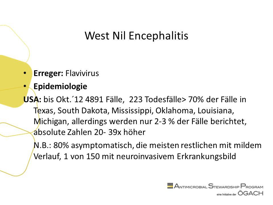 West Nil Encephalitis Erreger: Flavivirus Epidemiologie USA: bis Okt.´12 4891 Fälle, 223 Todesfälle> 70% der Fälle in Texas, South Dakota, Mississippi, Oklahoma, Louisiana, Michigan, allerdings werden nur 2-3 % der Fälle berichtet, absolute Zahlen 20- 39x höher N.B.: 80% asymptomatisch, die meisten restlichen mit mildem Verlauf, 1 von 150 mit neuroinvasivem Erkrankungsbild
