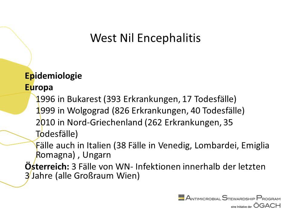 West Nil Encephalitis Epidemiologie Europa 1996 in Bukarest (393 Erkrankungen, 17 Todesfälle) 1999 in Wolgograd (826 Erkrankungen, 40 Todesfälle) 2010 in Nord-Griechenland (262 Erkrankungen, 35 Todesfälle) Fälle auch in Italien (38 Fälle in Venedig, Lombardei, Emiglia Romagna), Ungarn Österreich: 3 Fälle von WN- Infektionen innerhalb der letzten 3 Jahre (alle Großraum Wien)