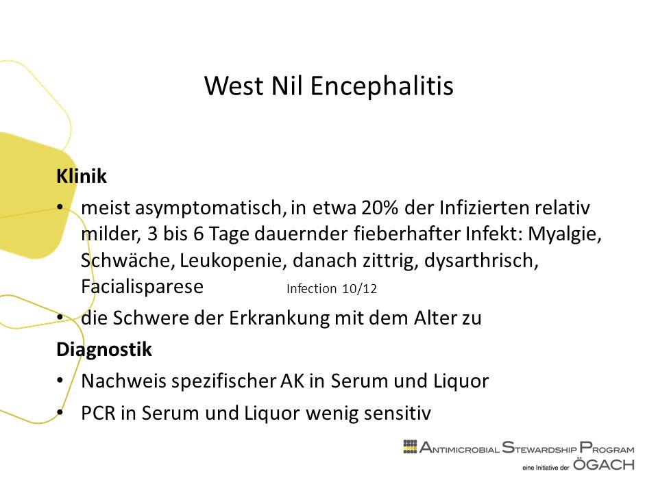 West Nil Encephalitis Klinik meist asymptomatisch, in etwa 20% der Infizierten relativ milder, 3 bis 6 Tage dauernder fieberhafter Infekt: Myalgie, Schwäche, Leukopenie, danach zittrig, dysarthrisch, Facialisparese Infection 10/12 die Schwere der Erkrankung mit dem Alter zu Diagnostik Nachweis spezifischer AK in Serum und Liquor PCR in Serum und Liquor wenig sensitiv