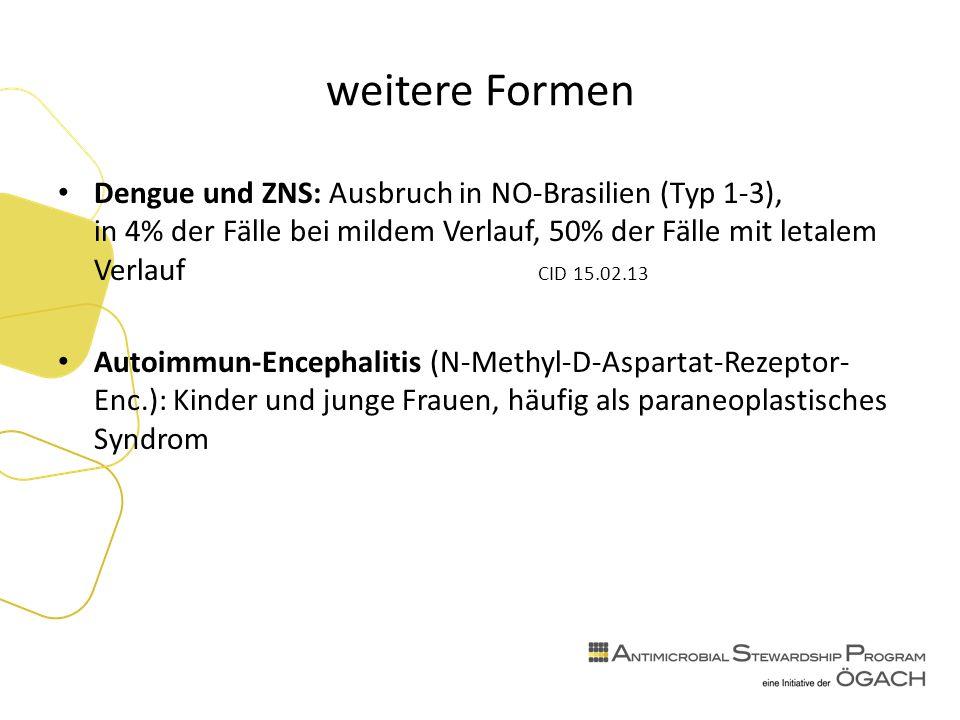 weitere Formen Dengue und ZNS: Ausbruch in NO-Brasilien (Typ 1-3), in 4% der Fälle bei mildem Verlauf, 50% der Fälle mit letalem Verlauf CID 15.02.13 Autoimmun-Encephalitis (N-Methyl-D-Aspartat-Rezeptor- Enc.): Kinder und junge Frauen, häufig als paraneoplastisches Syndrom