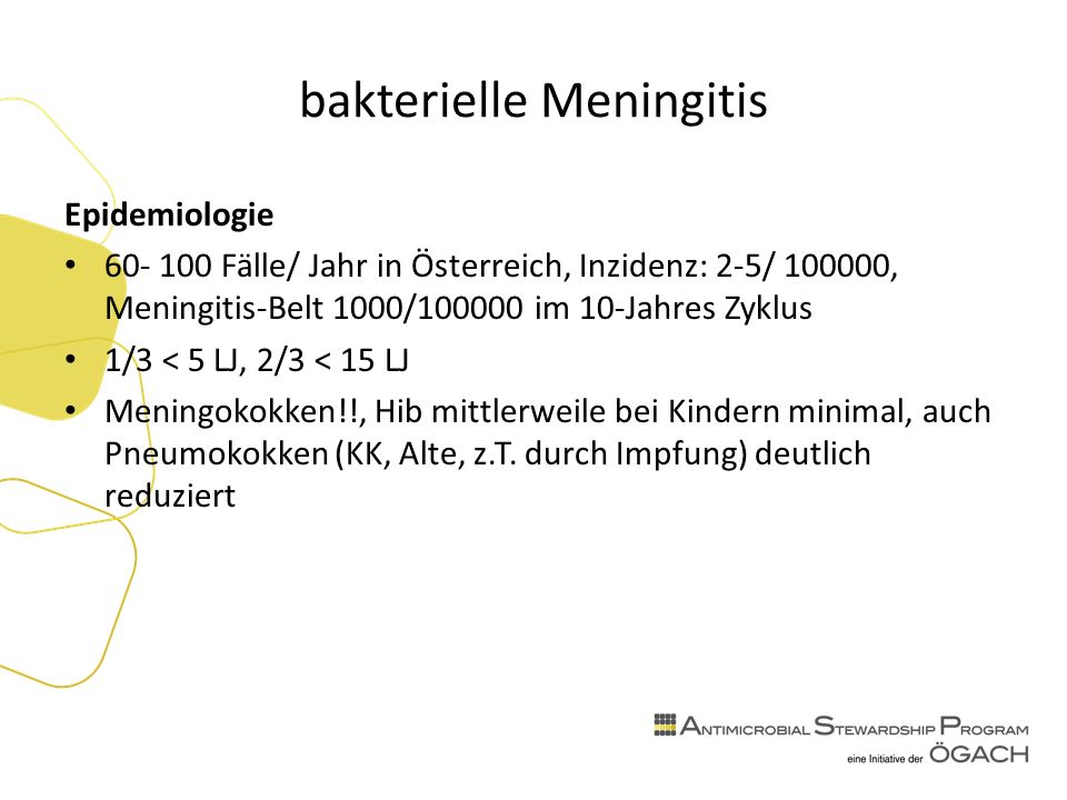 bakterielle Meningitis Epidemiologie 60- 100 Fälle/ Jahr in Österreich, Inzidenz: 2-5/ 100000, Meningitis-Belt 1000/100000 im 10-Jahres Zyklus 1/3 < 5 LJ, 2/3 < 15 LJ Meningokokken!!, Hib mittlerweile bei Kindern minimal, auch Pneumokokken (KK, Alte, z.T.