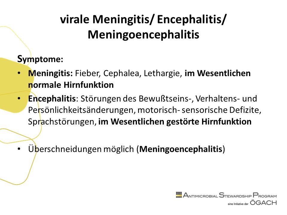 virale Meningitis/ Encephalitis/ Meningoencephalitis S ymptome: Meningitis: Fieber, Cephalea, Lethargie, im Wesentlichen normale Hirnfunktion Encephalitis: Störungen des Bewußtseins-, Verhaltens- und Persönlichkeitsänderungen, motorisch- sensorische Defizite, Sprachstörungen, im Wesentlichen gestörte Hirnfunktion Überschneidungen möglich (Meningoencephalitis)