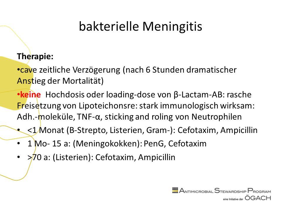 bakterielle Meningitis Therapie: cave zeitliche Verzögerung (nach 6 Stunden dramatischer Anstieg der Mortalität) keine Hochdosis oder loading-dose von β-Lactam-AB: rasche Freisetzung von Lipoteichonsre: stark immunologisch wirksam: Adh.-moleküle, TNF-α, sticking and roling von Neutrophilen <1 Monat (B-Strepto, Listerien, Gram-): Cefotaxim, Ampicillin 1 Mo- 15 a: (Meningokokken): PenG, Cefotaxim >70 a: (Listerien): Cefotaxim, Ampicillin