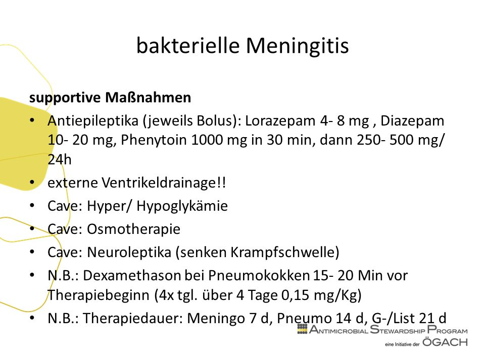 bakterielle Meningitis supportive Maßnahmen Antiepileptika (jeweils Bolus): Lorazepam 4- 8 mg, Diazepam mg, Phenytoin 1000 mg in 30 min, dann mg/ 24h externe Ventrikeldrainage!.