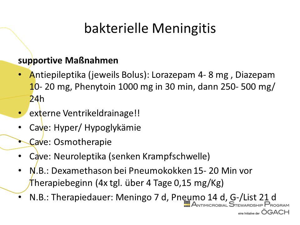 bakterielle Meningitis supportive Maßnahmen Antiepileptika (jeweils Bolus): Lorazepam 4- 8 mg, Diazepam 10- 20 mg, Phenytoin 1000 mg in 30 min, dann 250- 500 mg/ 24h externe Ventrikeldrainage!.