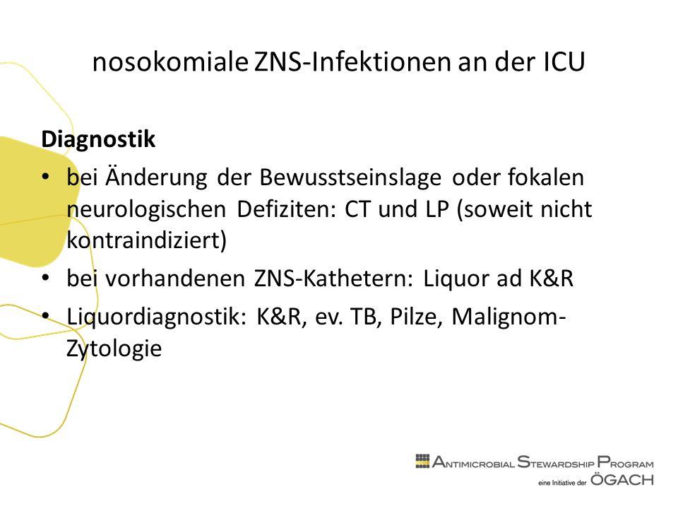 nosokomiale ZNS-Infektionen an der ICU Diagnostik bei Änderung der Bewusstseinslage oder fokalen neurologischen Defiziten: CT und LP (soweit nicht kontraindiziert) bei vorhandenen ZNS-Kathetern: Liquor ad K&R Liquordiagnostik: K&R, ev.