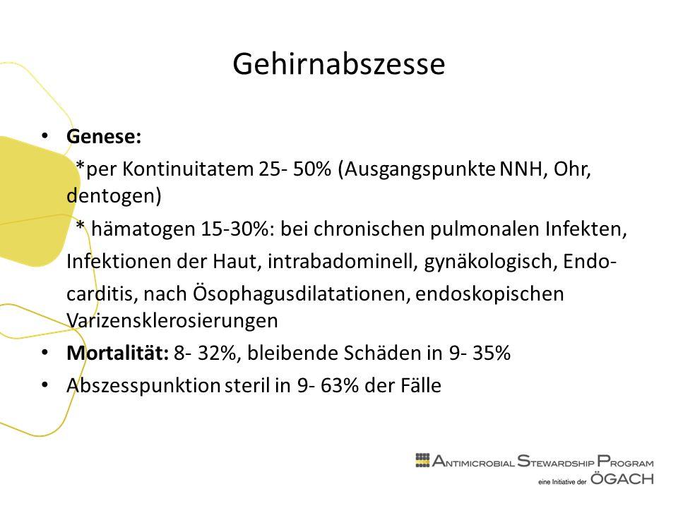 Gehirnabszesse Genese: *per Kontinuitatem 25- 50% (Ausgangspunkte NNH, Ohr, dentogen) * hämatogen 15-30%: bei chronischen pulmonalen Infekten, Infektionen der Haut, intrabadominell, gynäkologisch, Endo- carditis, nach Ösophagusdilatationen, endoskopischen Varizensklerosierungen Mortalität: 8- 32%, bleibende Schäden in 9- 35% Abszesspunktion steril in 9- 63% der Fälle
