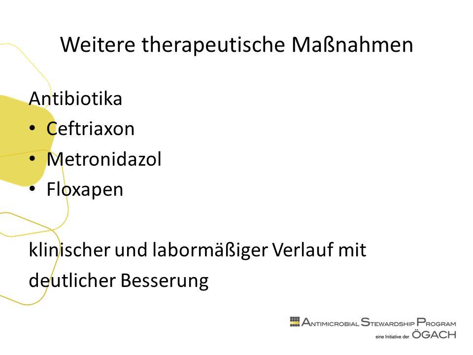 Weitere therapeutische Maßnahmen Antibiotika Ceftriaxon Metronidazol Floxapen klinischer und labormäßiger Verlauf mit deutlicher Besserung