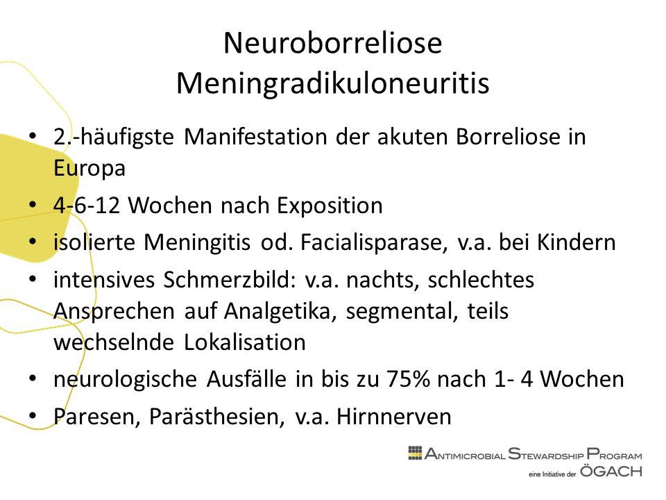 Neuroborreliose Meningradikuloneuritis 2.-häufigste Manifestation der akuten Borreliose in Europa 4-6-12 Wochen nach Exposition isolierte Meningitis od.