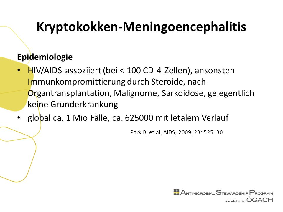Kryptokokken-Meningoencephalitis Epidemiologie HIV/AIDS-assoziiert (bei < 100 CD-4-Zellen), ansonsten Immunkompromittierung durch Steroide, nach Organtransplantation, Malignome, Sarkoidose, gelegentlich keine Grunderkrankung global ca.