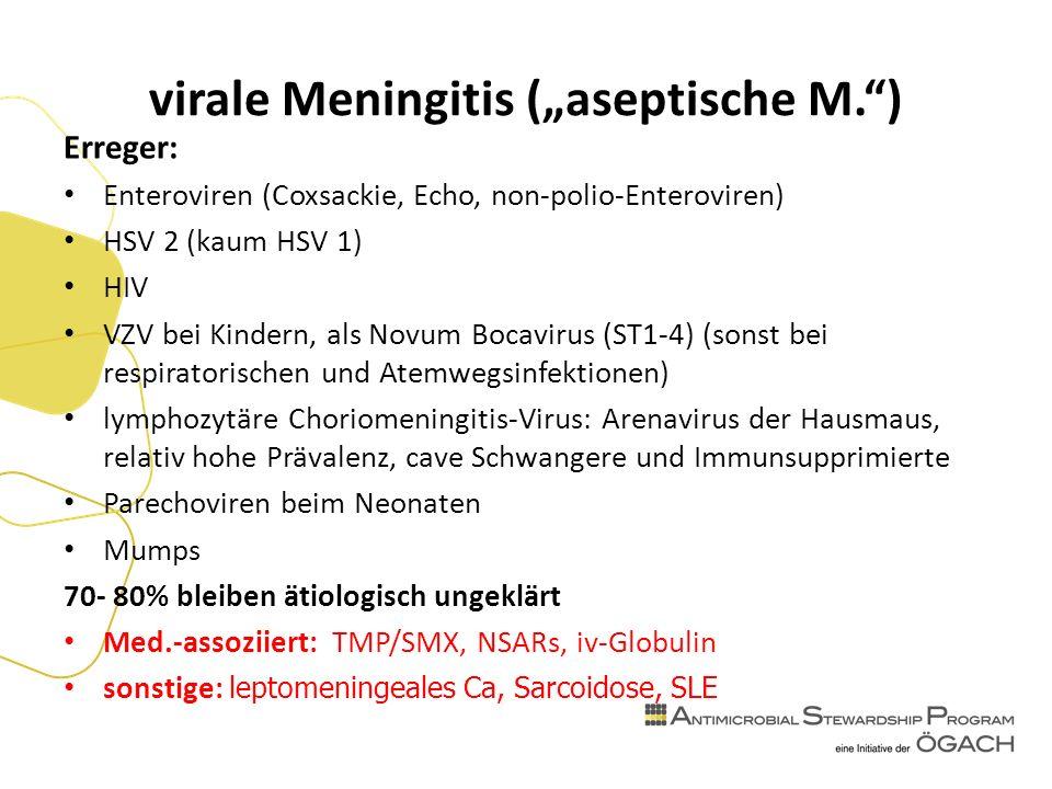 """virale Meningitis (""""aseptische M. ) Erreger: Enteroviren (Coxsackie, Echo, non-polio-Enteroviren) HSV 2 (kaum HSV 1) HIV VZV bei Kindern, als Novum Bocavirus (ST1-4) (sonst bei respiratorischen und Atemwegsinfektionen) lymphozytäre Choriomeningitis-Virus: Arenavirus der Hausmaus, relativ hohe Prävalenz, cave Schwangere und Immunsupprimierte Parechoviren beim Neonaten Mumps 70- 80% bleiben ätiologisch ungeklärt Med.-assoziiert: TMP/SMX, NSARs, iv-Globulin sonstige: leptomeningeales Ca, Sarcoidose, SLE"""